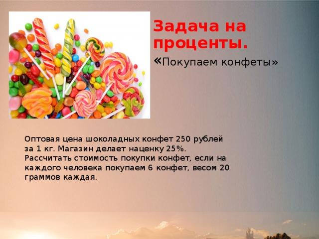 Задача на проценты.  « Покупаем конфеты» Оптовая цена шоколадных конфет 250 рублей за 1 кг. Магазин делает наценку 25%. Рассчитать стоимость покупки конфет, если на каждого человека покупаем 6 конфет, весом 20 граммов каждая.