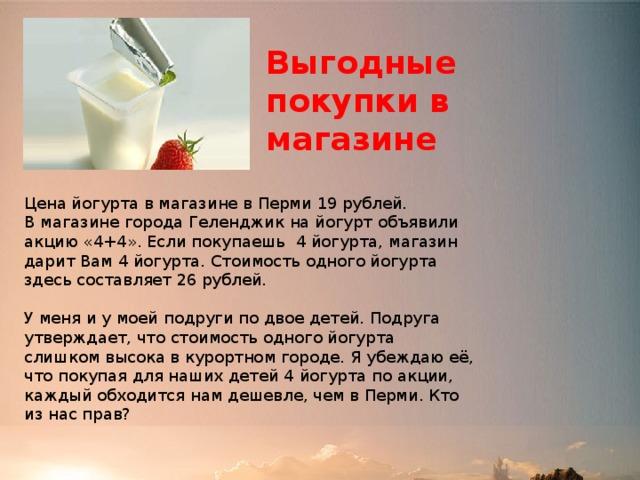 Выгодные покупки в магазине Цена йогурта в магазине в Перми 19 рублей. В магазине города Геленджик на йогурт объявили акцию «4+4». Если покупаешь 4 йогурта, магазин дарит Вам 4 йогурта. Стоимость одного йогурта здесь составляет 26 рублей. У меня и у моей подруги по двое детей. Подруга утверждает, что стоимость одного йогурта слишком высока в курортном городе. Я убеждаю её, что покупая для наших детей 4 йогурта по акции, каждый обходится нам дешевле, чем в Перми. Кто из нас прав?