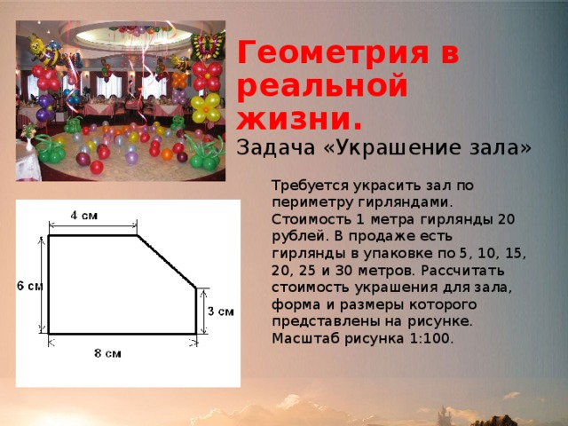 Геометрия в реальной жизни.  Задача «Украшение зала» Требуется украсить зал по периметру гирляндами. Стоимость 1 метра гирлянды 20 рублей. В продаже есть гирлянды в упаковке по 5, 10, 15, 20, 25 и 30 метров. Рассчитать стоимость украшения для зала, форма и размеры которого представлены на рисунке. Масштаб рисунка 1:100.