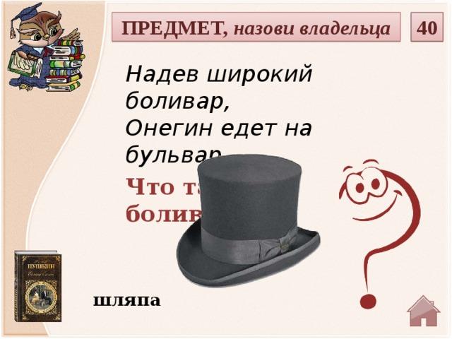 40 ПРЕДМЕТ, назови владельца Надев широкий боливар,  Онегин едет на бульвар.. Что такое боливар? шляпа