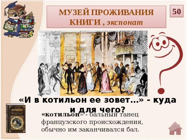 50 Музей проживания книги , экспонат «И в котильон ее зовет…» - куда и для чего? «котильон » - бальный танец французского происхождения, обычно им заканчивался бал.