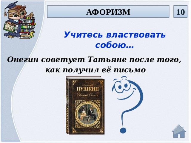 10 афоризм Учитесь властвовать собою… Онегин советует Татьяне после того, как получил её письмо
