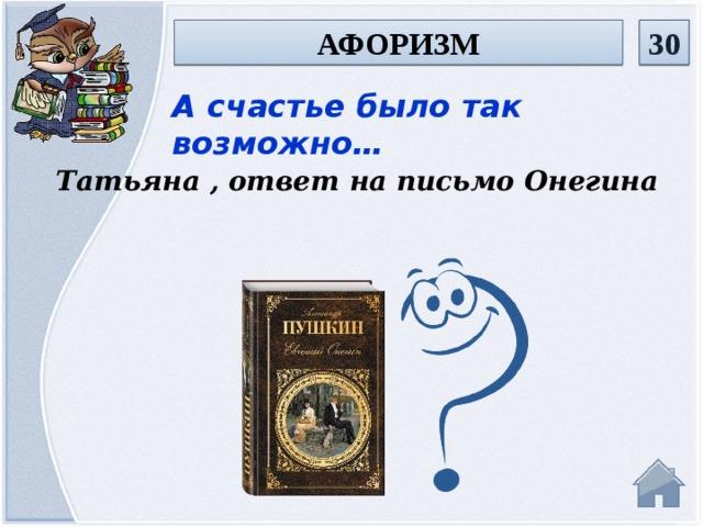 афоризм 30 А счастье было так возможно… Татьяна , ответ на письмо Онегина