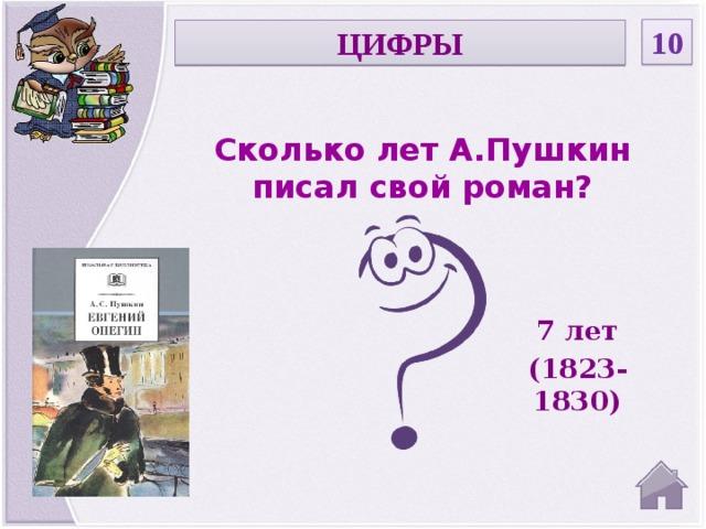 10 ЦИФРЫ Сколько лет А.Пушкин писал свой роман? 7 лет (1823-1830)