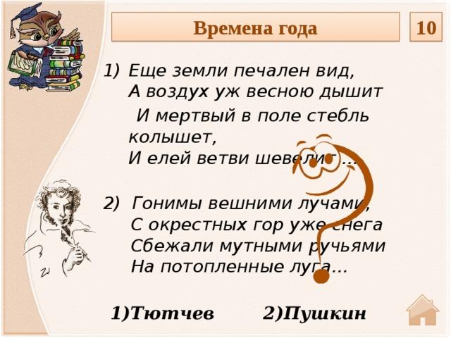 Времена года 10 Еще земли печален вид,  А воздух уж весною дышит  И мертвый в поле стебль колышет,  И елей ветви шевелит …  2) Гонимывешнимилучами,  Сокрестныхгоружеснега  Сбежали мутными ручьями  На потопленные луга… 1)Тютчев 2)Пушкин