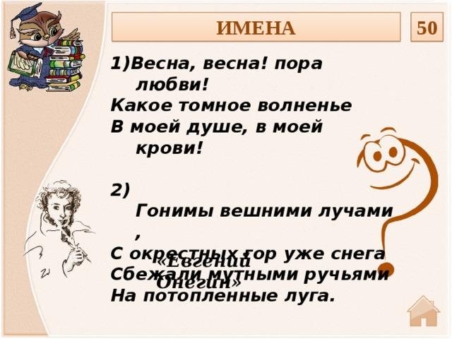 ИМЕНА 50 1)Весна, весна! пора любви! Какое томное волненье В моей душе, в моей крови!  2) Гонимывешнимилучами, Сокрестныхгоружеснега Сбежали мутными ручьями На потопленные луга. «Евгений Онегин»