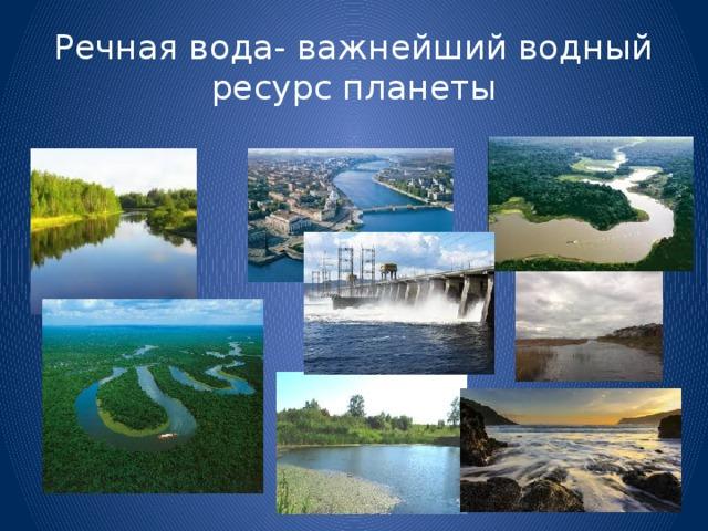 Речная вода- важнейший водный ресурс планеты