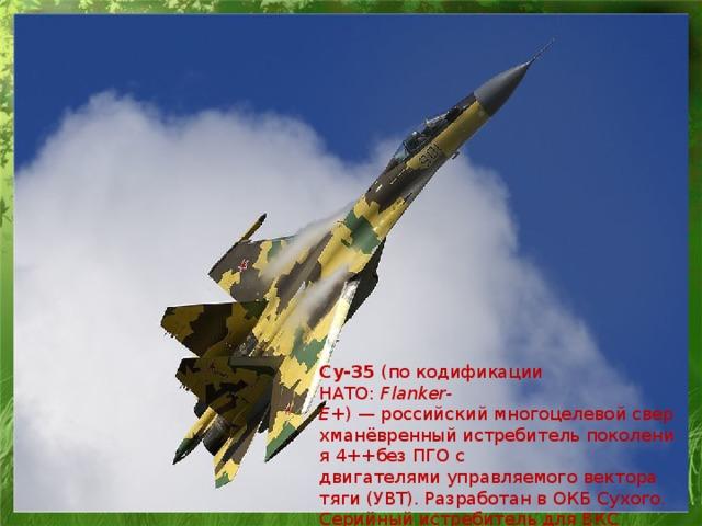 Су-35 (покодификации НАТО: Flanker-Е+ )—российскиймногоцелевойсверхманёвренныйистребительпоколения4++безПГОс двигателямиуправляемого вектора тяги(УВТ). Разработан вОКБ Сухого. Серийный истребитель дляВКС Россииносит название Су-35С .