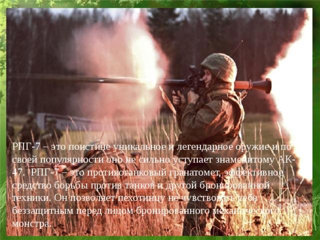 РПГ-7 – это поистине уникальное и легендарное оружие и по своей популярности оно не сильно уступает знаменитомуАК-47. РПГ-7 – это противотанковый гранатомет, эффективное средство борьбы против танков и другой бронированной техники. Он позволяет пехотинцу не чувствовать себя беззащитным перед лицом бронированного механического монстра.