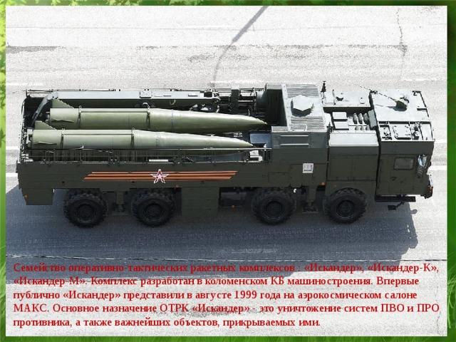 Семейство оперативно-тактических ракетных комплексов : «Искандер», «Искандер-К», «Искандер-М». Комплекс разработан в коломенском КБ машиностроения. Впервые публично «Искандер» представили в августе 1999 года на аэрокосмическом салоне МАКС. Основное назначение ОТРК «Искандер» - это уничтожение систем ПВО и ПРО противника, а также важнейших объектов, прикрываемых ими.