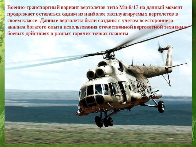 Военно-транспортный вариант вертолетов типа Ми-8/17 на данный момент продолжает оставаться одним из наиболее эксплуатируемых вертолетов в своем классе. Данные вертолеты были созданы с учетом всестороннего анализа богатого опыта использования отечественной вертолетной техники в боевых действиях в разных горячих точках планеты.