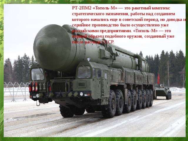 РТ-2ПМ2 «Тополь-М» — это ракетный комплекс стратегического назначения, работы над созданием которого начались еще в советский период, но доводка и серийное производство было осуществлено уже российскими предприятиями. «Тополь-М» — это первый образец подобного оружия, созданный уже после распада СССР.