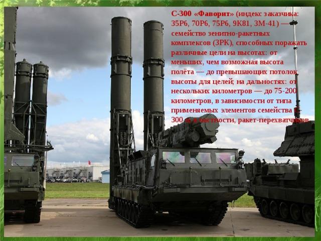 С-300 «Фаворит» (индекс заказчика: 35Р6, 70Р6, 75Р6, 9К81, 3М-41)— семействозенитно-ракетных комплексов (ЗРК), способных поражать различные цели на высотах: от меньших, чем возможная высота полёта— до превышающих потолок высотыдля целей; на дальностях: от нескольких километров— до 75-200 километров, в зависимости от типа применяемых элементов семейства С-300 и, в частности, ракет-перехватчиков