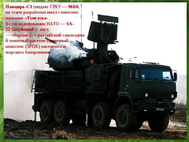 Панцирь-С1 (индекс ГРАУ — 96К6 , на этапе разработки имелсловесное название « Тунгуска-3 »,покодификации НАТО — SA-22 Greyhound (сангл.—«борзая»)—российскийсамоходныйзенитный ракетно-пушечный комплекс(ЗРПК) наземного и морского базирования.