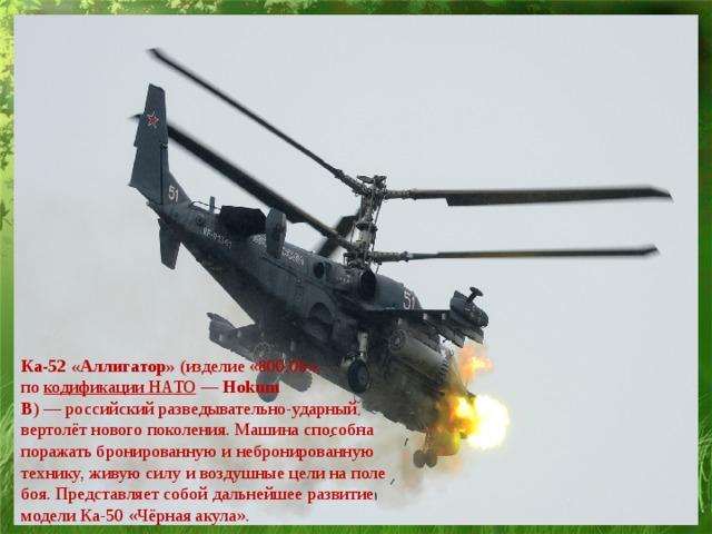 Ка-52 «Аллигатор» (изделие «800.06», по кодификации НАТО — Hokum B )—российскийразведывательно-ударный  вертолёт нового поколения. Машина способна поражать бронированную и небронированную технику, живую силу и воздушные цели на поле боя. Представляет собой дальнейшее развитие моделиКа-50«Чёрная акула».