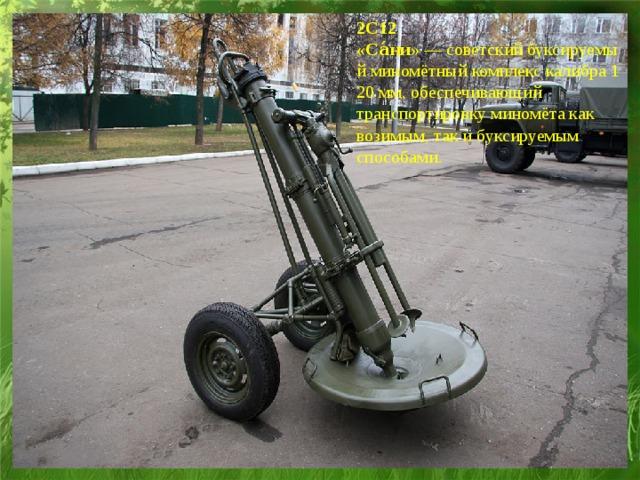 2С12 «Са́ни» —советскийбуксируемыйминомётныйкомплекскалибра120мм, обеспечивающий транспортировку миномёта как возимым, так и буксируемым способами.