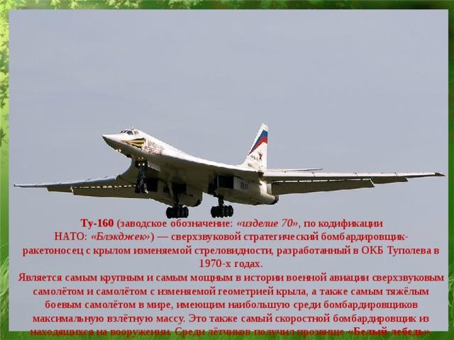 Ту-160 (заводское обозначение: «изделие 70» , покодификации НАТО: «Блэкджек» )—сверхзвуковой стратегический бомбардировщик-ракетоносецскрылом изменяемой стреловидности, разработанный вОКБ Туполевав 1970-х годах. Является самым крупным и самым мощнымв историивоенной авиациисверхзвуковым самолётом и самолётом с изменяемой геометрией крыла, а также самым тяжёлым боевым самолётом в мире, имеющим наибольшую среди бомбардировщиков максимальную взлётную массу. Это также самый скоростной бомбардировщик из находящихся на вооружении. Среди лётчиков получил прозвище « Белыйлебедь ».