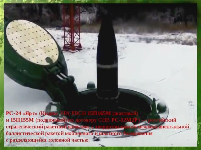 PC-24 «Ярс» (Индекс УРАРВСН 15П165М (шахтный) и 15П155М (подвижный) по договору СНВ РС-12М2Р )— российский стратегический ракетный комплекс ствердотопливноймежконтинентальной баллистической ракетой мобильного и шахтного базирования сразделяющейся головной частью.