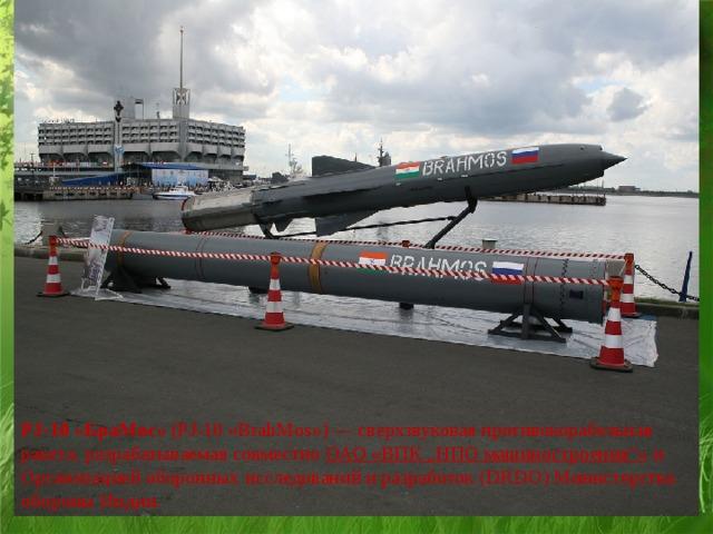 """PJ-10 «БраМос» (PJ-10 «BrahMos»)—сверхзвуковая противокорабельная ракета, разрабатываемая совместно ОАО «ВПК """"НПО машиностроения""""» и Организацией оборонных исследований и разработок (DRDO) Министерства обороныИндии."""