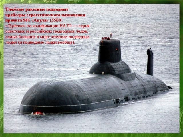 Тяжёлые ракетные подводные крейсеры стратегического назначения проекта 941 «Акула» ( SSBN «Typhoon» покодификации НАТО— серия советских и российских подводных лодок, самые большие в мире атомныеподводные лодки (и подводные лодки вообще).