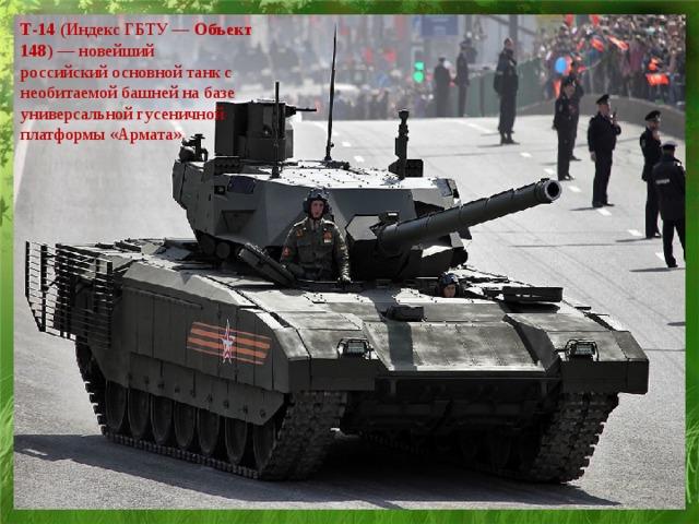 Т-14 (Индекс ГБТУ— Объект 148 )— новейший российскийосновной танкс необитаемой башней на базе универсальной гусеничной платформы «Армата».