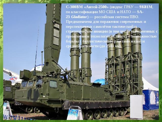 С-300ВМ «Антей-2500» (индекс ГРАУ— 9К81М , поклассификации МО США и НАТО— SA-23 Gladiator )—российская системаПВО. Предназначена для поражения современных и перспективных самолётов тактической и стратегической авиации (в том числе выполненных с применением технологии «Стелс»), с возможностью борьбы сбаллистическими ракетами малой и средней дальности (до 2500 км),
