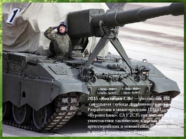 2С35 «Коалиция-СВ» —российская152-мм самоходная гаубицадивизионного звена. Разработана в нижегородскомЦНИИ «Буревестник». САУ 2С35 предназначена для уничтожениятактических ядерных средств, артиллерийских и миномётных батарей, танков и другой бронированной техники,