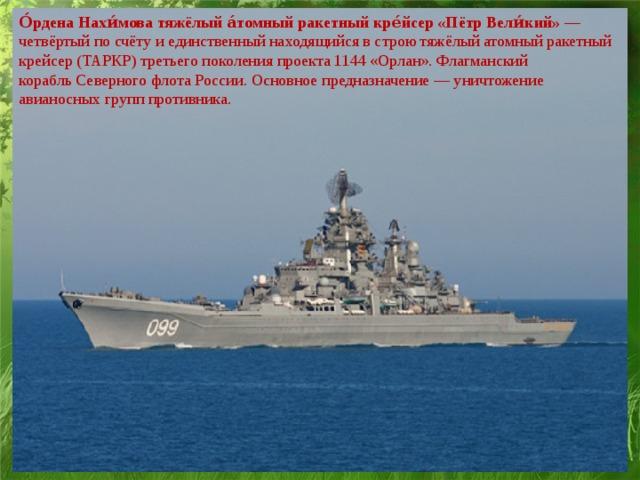 О́рдена Нахи́мова тяжёлый а́томный ракетный кре́йсер «Пётр Вели́кий» — четвёртый по счёту и единственный находящийся в строю  тяжёлыйатомный ракетный крейсер(ТАРКР) третьего поколенияпроекта 1144 «Орлан». Флагманский корабльСеверного флота России. Основное предназначение— уничтожение авианосных групп противника.