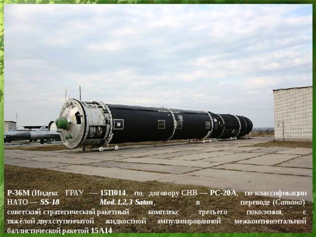 Р-36М (Индекс ГРАУ — 15П014 , по договоруСНВ— РС-20А , поклассификации НАТО— SS-18 Mod.1,2,3  Satan , в переводе( Сатана ) советскийстратегическийракетный комплекс третьего поколения, с тяжёлойдвухступенчатой жидкостной ампулизированной межконтинентальной баллистической ракетой 15А14