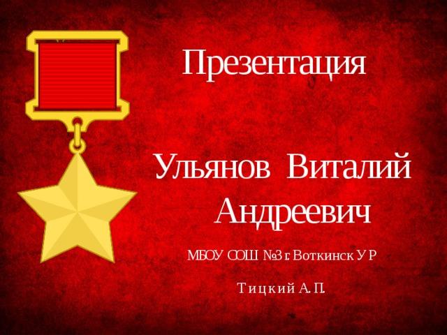 Презентация  Ульянов  Виталий  Андреевич МБОУ СОШ №3 г. В о т к и н с к У Р Т и ц к и й А. П.