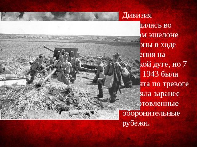 Дивизия находилась во втором эшелоне обороны в ходе сражения на Курской дуге, но 7 июля 1943 была поднята по тревоге и заняла заранее подготовленные оборонительные рубежи.