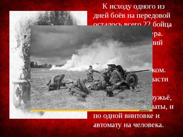 К исходу одного из дней боёв на передовой осталось всего 22 бойца и ни одного офицера. Восемнадцатилетний младший сержант Ульянов принял командование полком. Из вооружения у части имелось противотанковое ружьё, два пулемёта, гранаты, и по одной винтовке и автомату на человека.