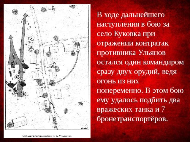 В ходе дальнейшего наступления в бою за село Куковка при отражении контратак противника Ульянов остался один командиром сразу двух орудий, ведя огонь из них попеременно. В этом бою ему удалось подбить два вражеских танка и 7 бронетранспортёров.