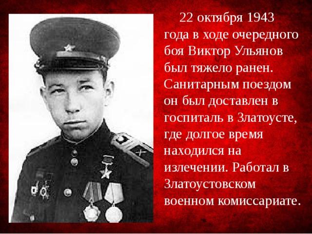 22 октября 1943 года в ходе очередного боя Виктор Ульянов был тяжело ранен. Санитарным поездом он был доставлен в госпиталь вЗлатоусте, где долгое время находился на излечении. Работал в Златоустовском военном комиссариате.