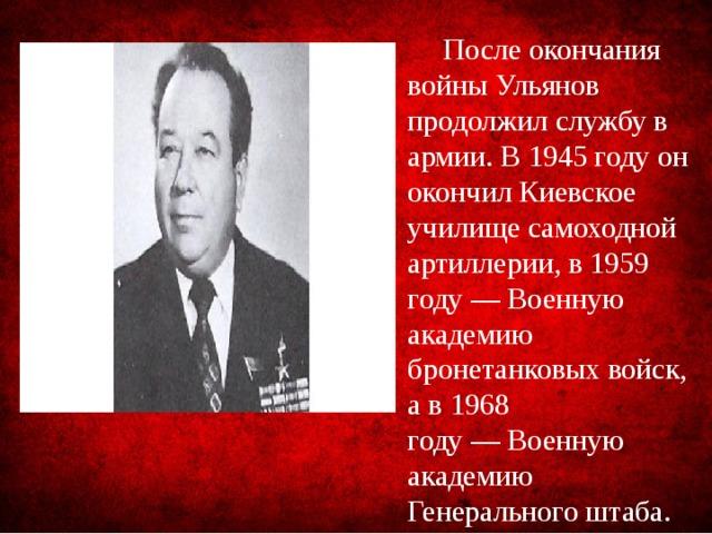 После окончания войны Ульянов продолжил службу в армии. В 1945 году он окончилКиевское училище самоходной артиллерии, в 1959 году—Военную академию бронетанковых войск, а в 1968 году—Военную академию Генерального штаба.