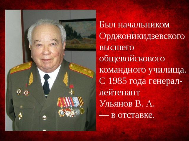 Был начальником Орджоникидзевского высшего общевойскового командного училища. С 1985 года генерал-лейтенант Ульянов В. А. — в отставке.