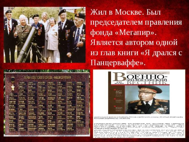 Жил в Москве. Был председателем правления фонда «Мегапир». Является автором одной из глав книги «Я дрался с Панцерваффе».