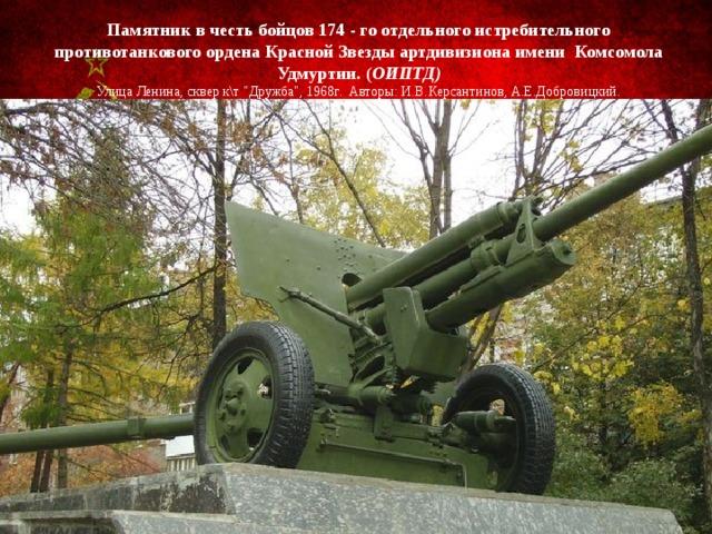 Памятник в честь бойцов 174 - го отдельного истребительного противотанкового ордена Красной Звезды артдивизиона имени Комсомола Удмуртии. ( ОИПТД)  Улица Ленина, сквер к\т
