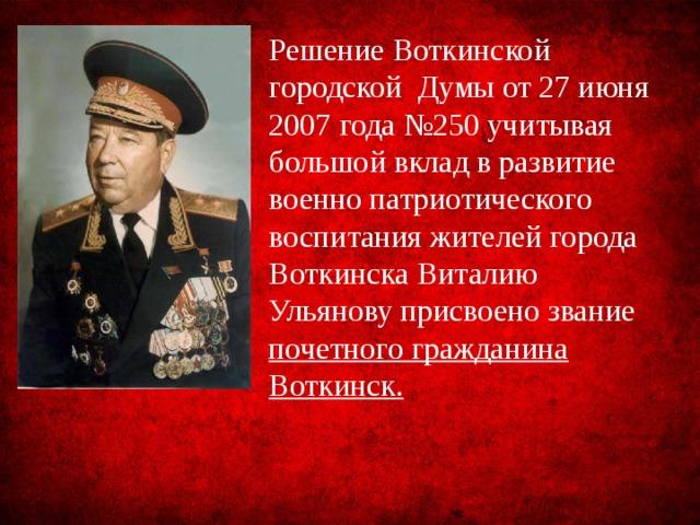 Решение Воткинской городской Думы от 27 июня 2007 года №250 учитывая большой вклад в развитие военно патриотического воспитания жителей города Воткинска Виталию Ульянову присвоено звание почетного гражданина Воткинск.
