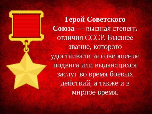 Герой Советского Союза — высшая степень отличия СССР. Высшее звание, которого удостаивали за совершение подвига или выдающихся заслуг во время боевых действий, а также и в мирное время.