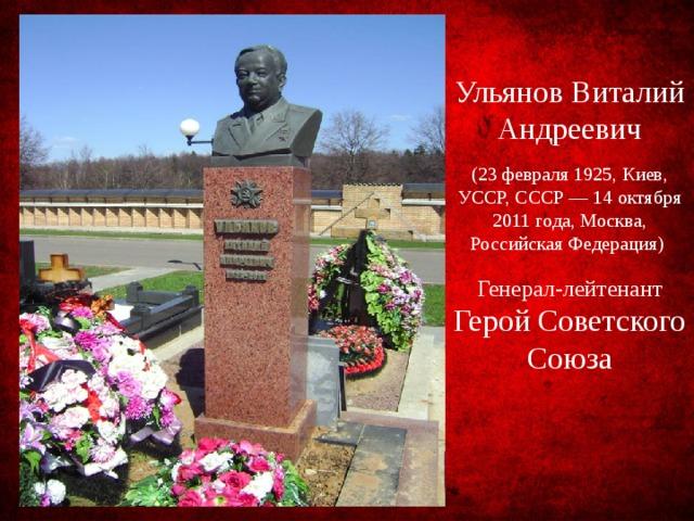 Ульянов Виталий Андреевич (23 февраля 1925, Киев, УССР, СССР — 14 октября 2011 года, Москва, Российская Федерация) Генерал-лейтенант Герой Советского Союза