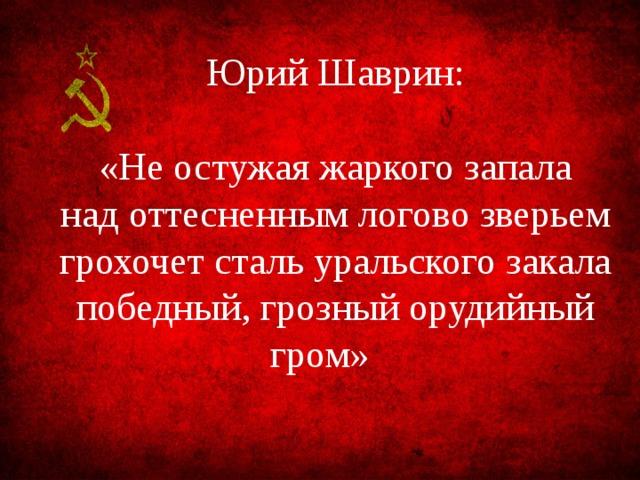 Юрий Шаврин: «Не остужая жаркого запала над оттесненным логово зверьем грохочет сталь уральского закала победный, грозный орудийный гром»