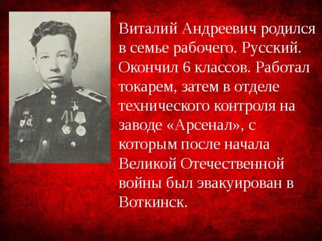 Виталий Андреевич родился в семье рабочего. Русский. Окончил 6 классов. Работал токарем, затем в отделе технического контроля на заводе «Арсенал», с которым после начала Великой Отечественной войны был эвакуирован в Воткинск.