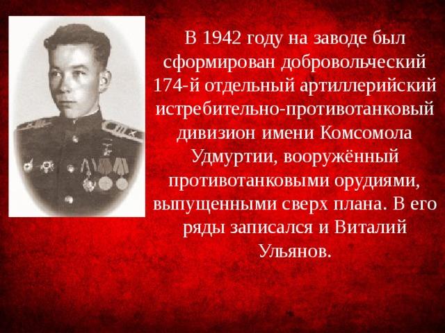 В 1942 году на заводе был сформирован добровольческий 174-й отдельный артиллерийский истребительно-противотанковый дивизион имени Комсомола Удмуртии, вооружённый противотанковыми орудиями, выпущенными сверх плана. В его ряды записался и Виталий Ульянов.