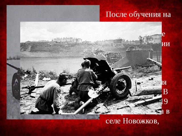 После обучения на полигоне в Кубинке в начале 1943 года в звании младшего сержанта и в должности наводчика орудия попал на фронт. В первом же бою 19 января 1943года в селе Новожков,