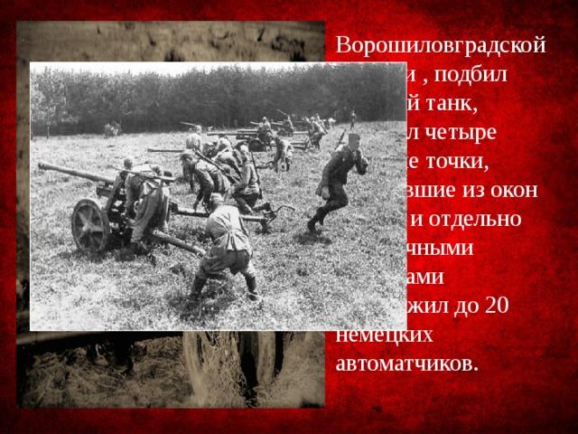 Ворошиловградской области , подбил средний танк, подавил четыре огневые точки, стрелявшие из окон домов, и отдельно осколочными снарядами уничтожил до 20 немецких автоматчиков.