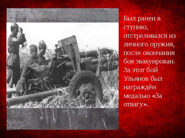 Был ранен в ступню, отстреливался из личного оружия, после окончания боя эвакуирован. За этот бой Ульянов был награждён медалью «За отвагу».