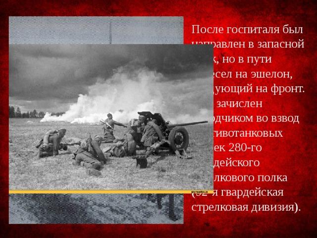 После госпиталя был направлен в запасной полк, но в пути пересел на эшелон, следующий на фронт. Был зачислен наводчиком во взвод противотанковых пушек 280-го гвардейского стрелкового полка (92-я гвардейская стрелковая дивизия).
