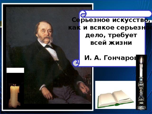 Серьезное искусство, как и всякое серьезное дело, требует всей жизни  И. А. Гончаров