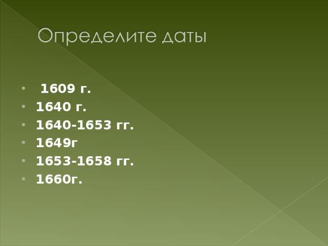 1609 г. 1640 г. 1640-1653 гг. 1649г 1653-1658 гг. 1660г.